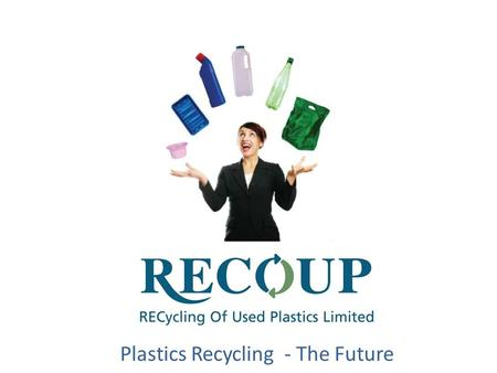 Plastics Recycling - The Future. RECycling Of Used Plastics Limited. Formed in 1990 by industry as a not for profit member based organisation Trading.