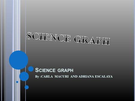 S CIENCE GRAPH By :CARLA MACURI AND ADRIANA ESCALAYA.