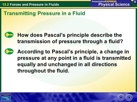 13.2 Forces and Pressure in Fluids How does Pascal's principle describe the transmission of pressure through a fluid? Transmitting Pressure in a Fluid.