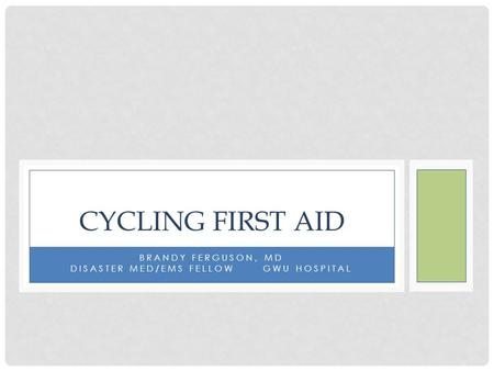 BRANDY FERGUSON, MD DISASTER MED/EMS FELLOW GWU HOSPITAL CYCLING FIRST AID.