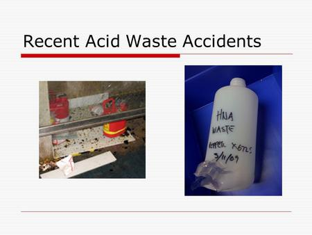 Recent Acid Waste Accidents. Stand-Down  Cease all operations that generate strong acid waste  Review operations to ensure 1.Incompatible waste materials.
