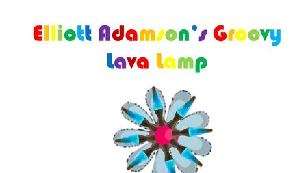 Elliott Adamson's Groovy Lava Lamp. L ava lamps have been around for years. They look very complicated and difficult to make, right? Wrong. You can.