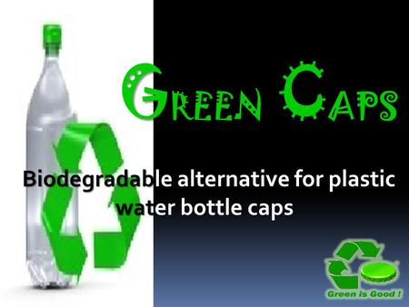 G REEN C APS G REEN C APS Biodegradable alternative for plastic water bottle caps.