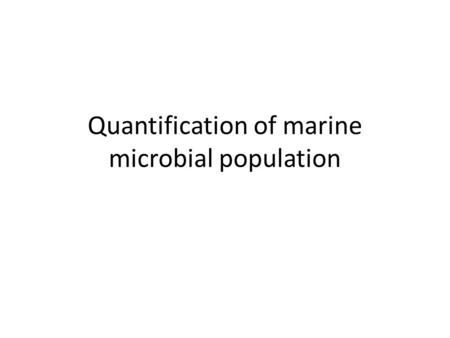 Quantification of marine microbial population. Objectives Students will be able to: explain the significance of marine microbial for human life describe.