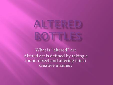 "What is ""altered"" art Altered art is defined by taking a found object and altering it in a creative manner."