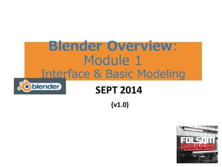 Blender Overview: Module 1 Interface & Basic Modeling SEPT 2014 (v1.0)