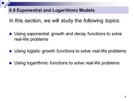 1 6.8 Exponential and Logarithmic Models In this section, we will study the following topics: Using exponential growth and decay functions to solve real-life.