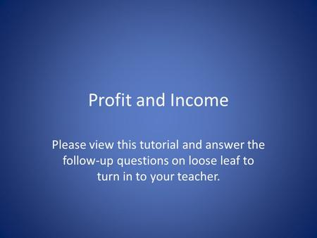 Profit and Income Please view this tutorial and answer the follow-up questions on loose leaf to turn in to your teacher.