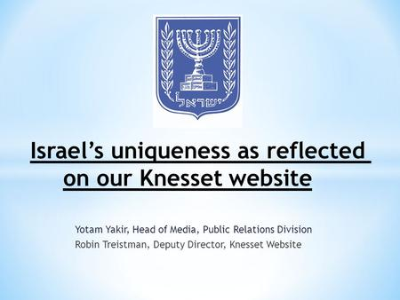 Yotam Yakir, Head of Media, Public Relations Division Robin Treistman, Deputy Director, Knesset Website Israel's uniqueness as reflected on our Knesset.