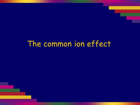 The common ion effect. Saturated sodium chloride solution contains solid NaCl in equilibrium with the aqueous ions: NaCl(s) Na + (aq) + Cl – (aq) We know.