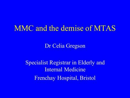 MMC and the demise of MTAS Dr Celia Gregson Specialist Registrar in Elderly and Internal Medicine Frenchay Hospital, Bristol.