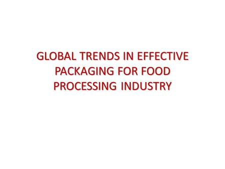 GLOBAL TRENDS IN EFFECTIVE PACKAGING FOR FOOD PROCESSING INDUSTRY.