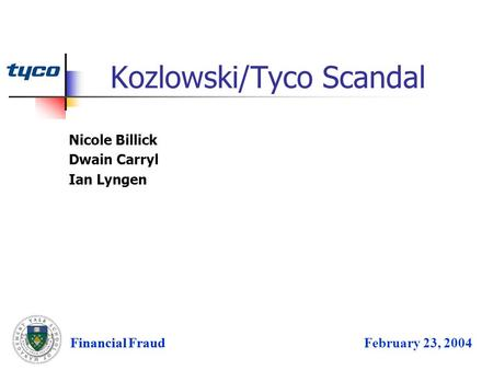 Financial FraudFebruary 23, 2004 Kozlowski/Tyco Scandal Financial Fraud Nicole Billick Dwain Carryl Ian Lyngen.