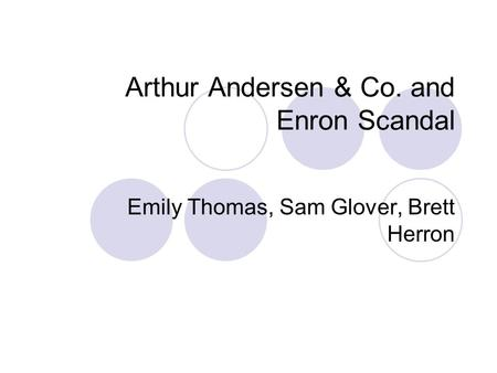 Arthur Andersen & Co. and Enron Scandal Emily Thomas, Sam Glover, Brett Herron.
