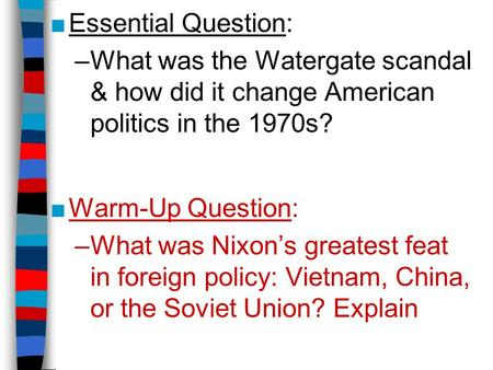 ■Essential Question: –What was the Watergate scandal & how did it change American politics in the 1970s? ■Warm-Up Question: –What was Nixon's greatest.