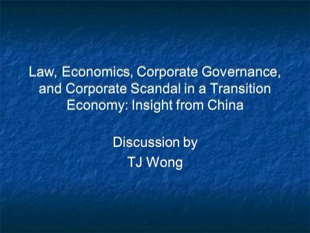 Law, Economics, Corporate Governance, and Corporate Scandal in a Transition Economy: Insight from China Discussion by TJ Wong Discussion by TJ Wong.