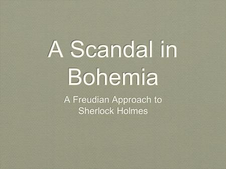 A Scandal in Bohemia A Freudian Approach to Sherlock Holmes A Freudian Approach to Sherlock Holmes.