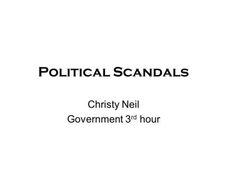 Political Scandals Christy Neil Government 3 rd hour.