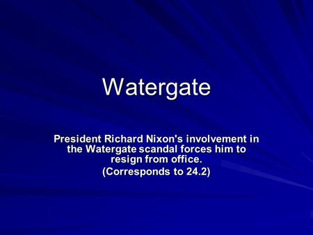 Watergate President Richard Nixon's involvement in the Watergate scandal forces him to resign from office. (Corresponds to 24.2)