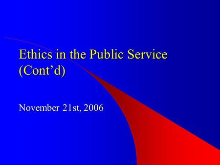 Ethics in the Public Service (Cont'd) November 21st, 2006.