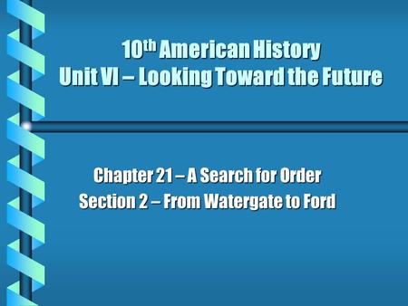 10 th American History Unit VI – Looking Toward the Future Chapter 21 – A Search for Order Section 2 – From Watergate to Ford.