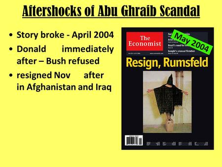 Aftershocks of Abu Ghraib Scandal Story broke - April 2004 Donald immediately after – Bush refused resigned Nov after in Afghanistan and Iraq May 2004.