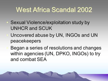 West Africa Scandal 2002 Sexual Violence/exploitation study by UNHCR and SCUK Uncovered abuse by UN, INGOs and UN peacekeepers Began a series of resolutions.