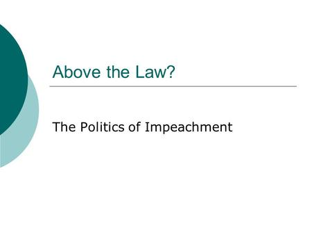 Above the Law? The Politics of Impeachment. I. Problem: Impeachment vs. Democracy – Overturns an election! What's the justification? A.Public Opinion.