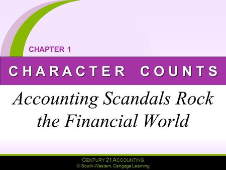 C ENTURY 21 A CCOUNTING © South-Western, Cengage Learning C H A R A C T E R C O U N T S CHAPTER 1 Accounting Scandals Rock the Financial World.