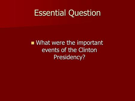 Essential Question What were the important events of the Clinton Presidency? What were the important events of the Clinton Presidency?