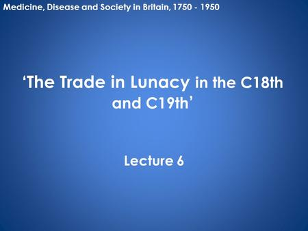 'The Trade in Lunacy in the C18th and C19th ' Lecture 6 Medicine, Disease and Society in Britain, 1750 - 1950.