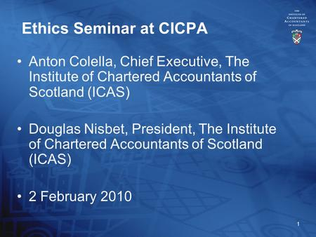 1 Ethics Seminar at CICPA Anton Colella, Chief Executive, The Institute of Chartered Accountants of Scotland (ICAS) Douglas Nisbet, President, The Institute.