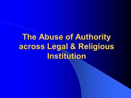 The Abuse of Authority across Legal & Religious Institution.