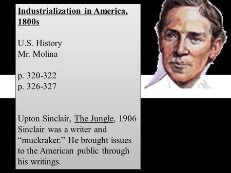 "Industrialization in America, 1800s U.S. History Mr. Molina p. 320-322 p. 326-327 Upton Sinclair, The Jungle, 1906 Sinclair was a writer and ""muckraker."""