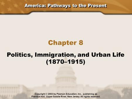 America: Pathways to the Present Chapter 8 Politics, Immigration, and Urban Life (1870–1915) Copyright © 2003 by Pearson Education, Inc., publishing as.