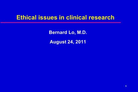 Ethical issues in clinical research Bernard Lo, M.D. August 24, 2011 1.