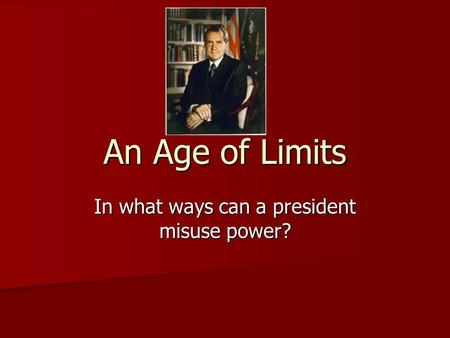 An Age of Limits In what ways can a president misuse power?