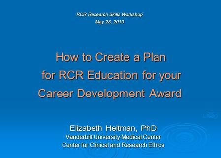 RCR Research Skills Workshop May 28, 2010 How to Create a Plan for RCR Education for your Career Development Award Elizabeth Heitman, PhD Vanderbilt University.