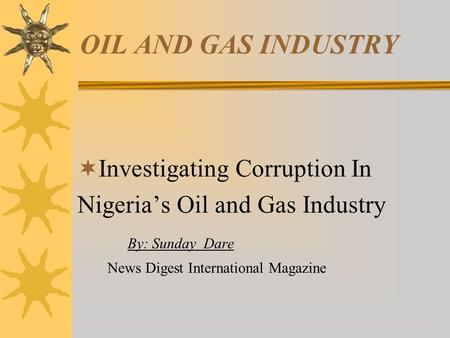 OIL AND GAS INDUSTRY  Investigating Corruption In Nigeria's Oil and Gas Industry By: Sunday Dare News Digest International Magazine.