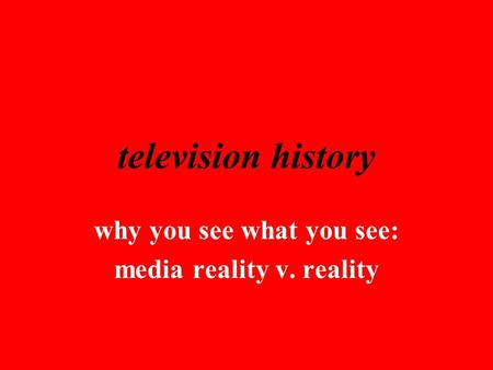 Television history why you see what you see: media reality v. reality.