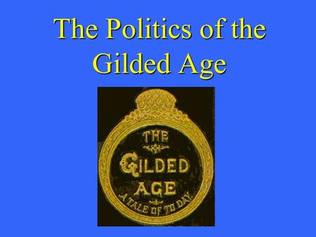 The Politics of the Gilded Age. What is the chief end of man?--to get rich. In what way?-- honestly if we can; dishonestly if we must. -- Mark Twain-1871.