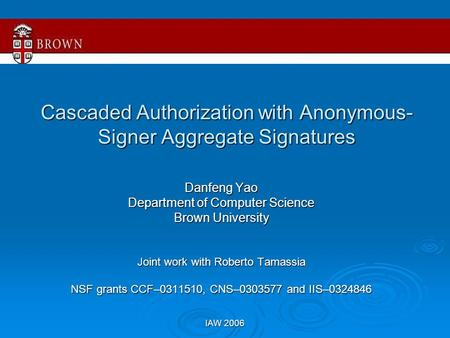 IAW 2006 Cascaded Authorization with Anonymous- Signer Aggregate Signatures Danfeng Yao Department of Computer Science Brown University Joint work with.