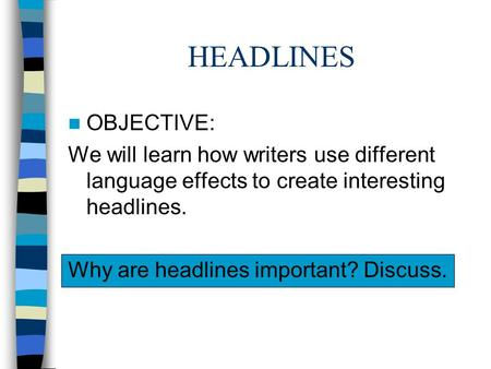 HEADLINES OBJECTIVE: We will learn how writers use different language effects to create interesting headlines. Why are headlines important? Discuss.