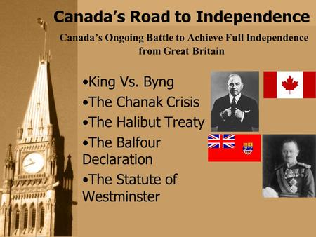 Canada's Road to Independence Canada's Ongoing Battle to Achieve Full Independence from Great Britain King Vs. Byng The Chanak Crisis The Halibut Treaty.