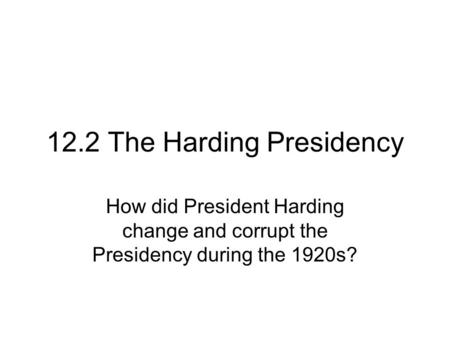 12.2 The Harding Presidency How did President Harding change and corrupt the Presidency during the 1920s?