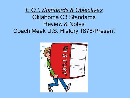 E.O.I. Standards & Objectives Oklahoma C3 Standards Review & Notes Coach Meek U.S. History 1878-Present.