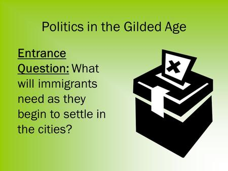 Politics in the Gilded Age Entrance Question: What will immigrants need as they begin to settle in the cities?