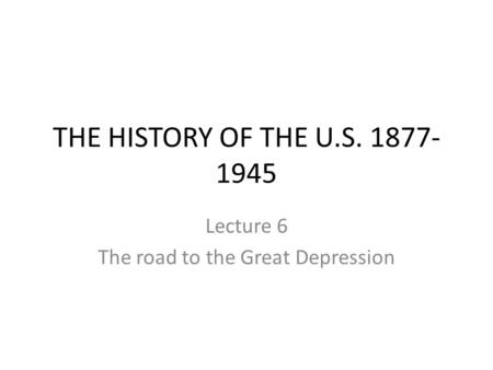 THE HISTORY OF THE U.S. 1877- 1945 Lecture 6 The road to the Great Depression.