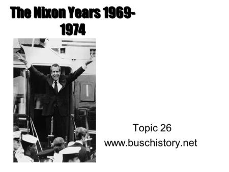 The Nixon Years 1969- 1974 Topic 26 www.buschistory.net.