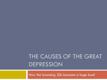 THE CAUSES OF THE GREAT DEPRESSION How the booming 20s became a huge bust!